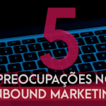 5 Preocupações no Inbound Marketing